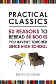 Practical Classics: 50 Reasons to Reread 50 Books You Haven't Touched Since High School by Kevin Smokler